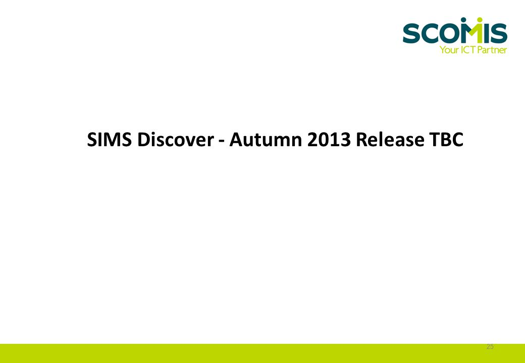SIMS Discover - Autumn 2013 Release TBC 25