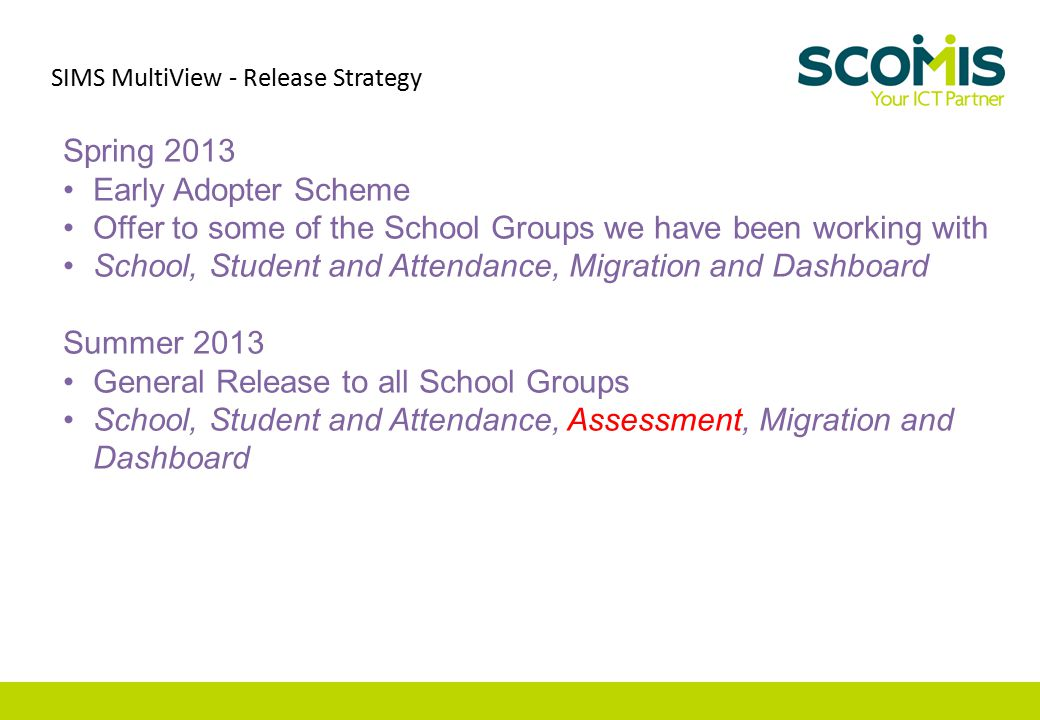 Spring 2013 Early Adopter Scheme Offer to some of the School Groups we have been working with School, Student and Attendance, Migration and Dashboard Summer 2013 General Release to all School Groups School, Student and Attendance, Assessment, Migration and Dashboard SIMS MultiView - Release Strategy