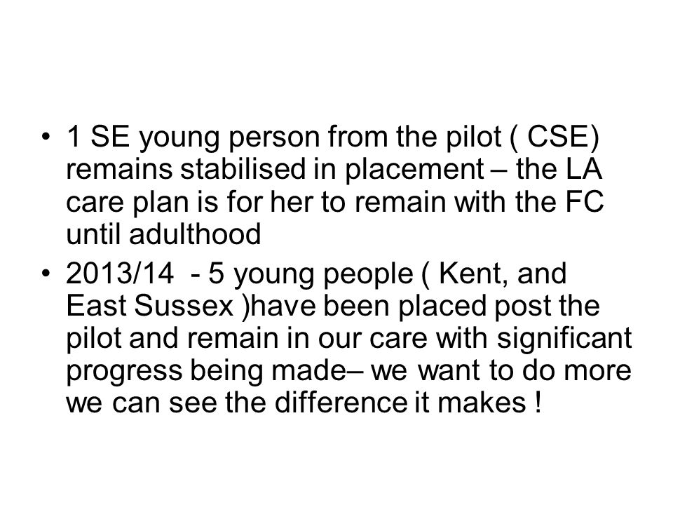 1 SE young person from the pilot ( CSE) remains stabilised in placement – the LA care plan is for her to remain with the FC until adulthood 2013/14 - 5 young people ( Kent, and East Sussex )have been placed post the pilot and remain in our care with significant progress being made– we want to do more we can see the difference it makes !