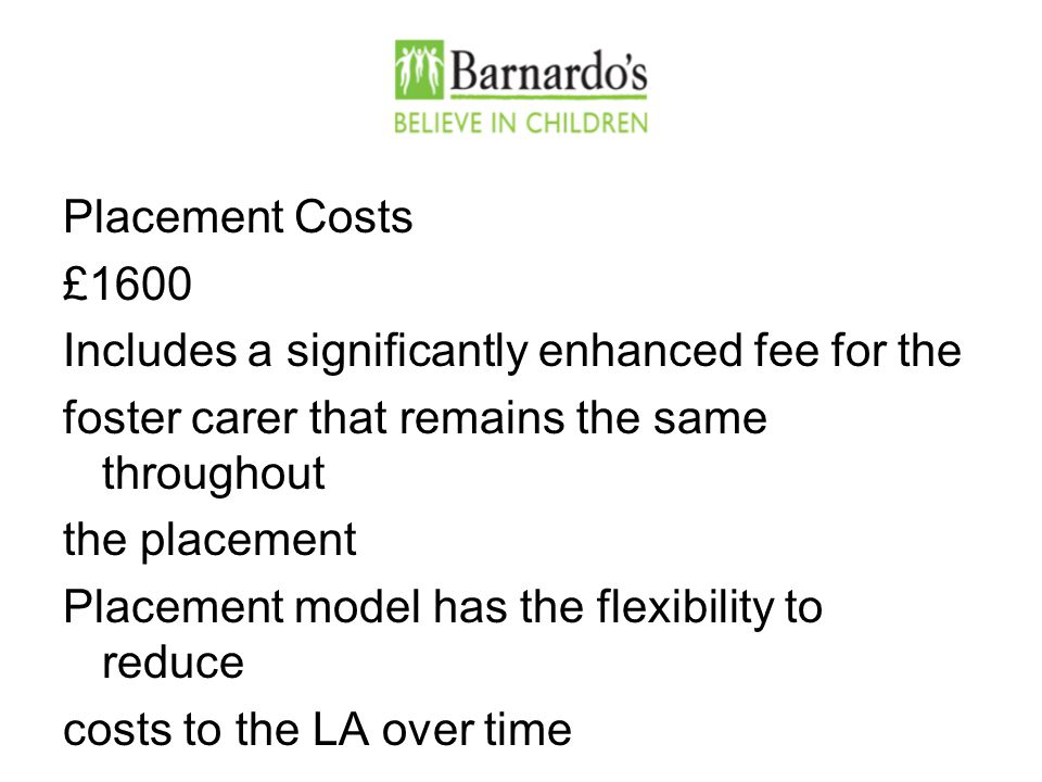 Placement Costs £1600 Includes a significantly enhanced fee for the foster carer that remains the same throughout the placement Placement model has the flexibility to reduce costs to the LA over time