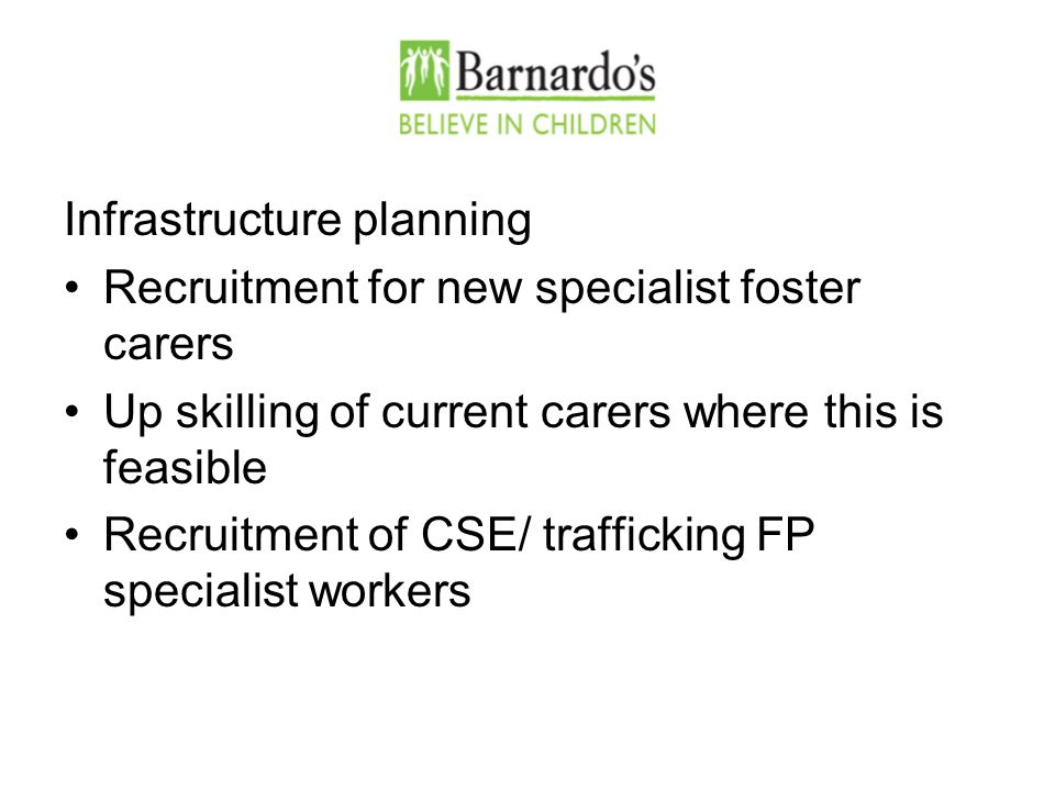 Infrastructure planning Recruitment for new specialist foster carers Up skilling of current carers where this is feasible Recruitment of CSE/ trafficking FP specialist workers