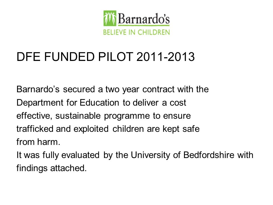 DFE FUNDED PILOT 2011-2013 Barnardo's secured a two year contract with the Department for Education to deliver a cost effective, sustainable programme to ensure trafficked and exploited children are kept safe from harm.