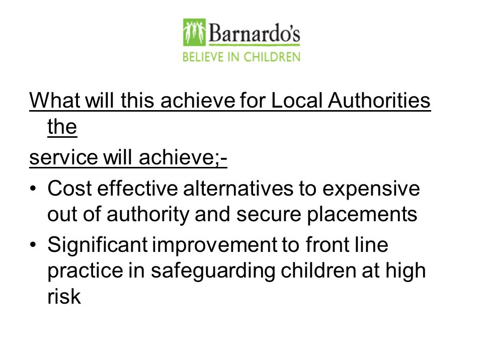 What will this achieve for Local Authorities the service will achieve;- Cost effective alternatives to expensive out of authority and secure placements Significant improvement to front line practice in safeguarding children at high risk