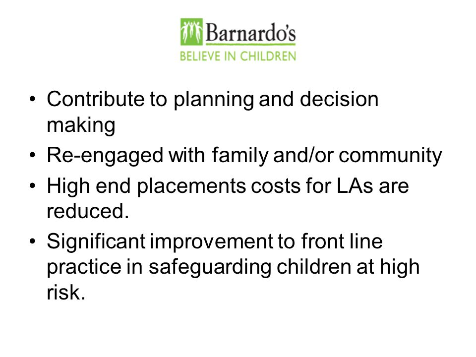 Contribute to planning and decision making Re-engaged with family and/or community High end placements costs for LAs are reduced.