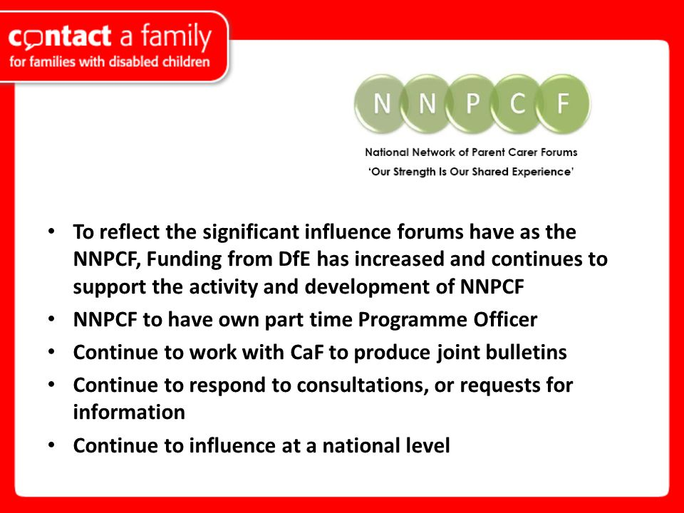 To reflect the significant influence forums have as the NNPCF, Funding from DfE has increased and continues to support the activity and development of NNPCF NNPCF to have own part time Programme Officer Continue to work with CaF to produce joint bulletins Continue to respond to consultations, or requests for information Continue to influence at a national level