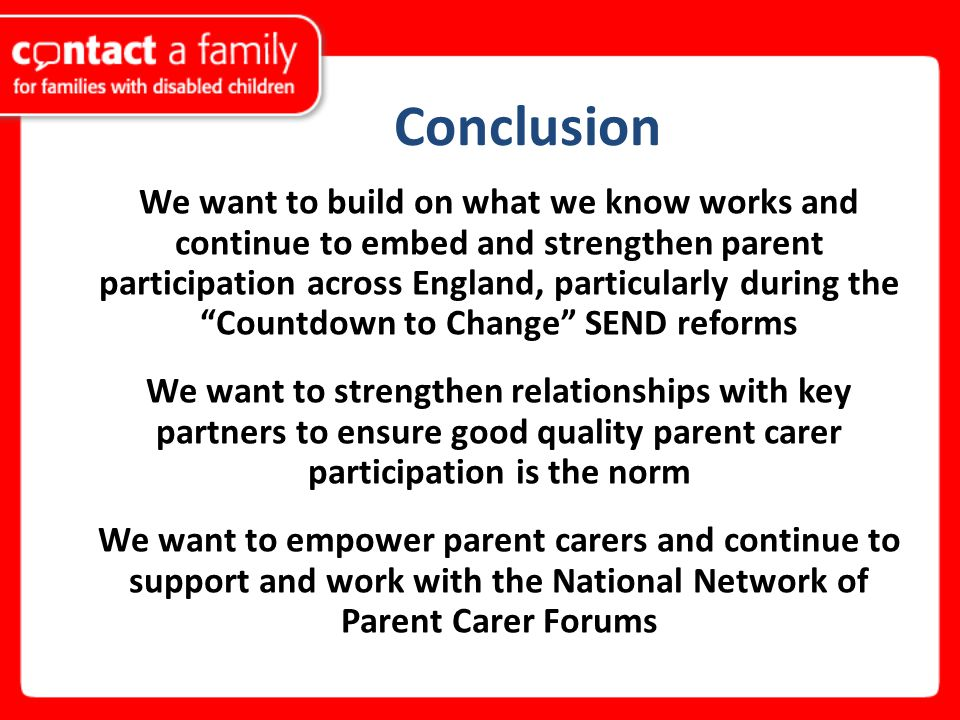 Conclusion We want to build on what we know works and continue to embed and strengthen parent participation across England, particularly during the Countdown to Change SEND reforms We want to strengthen relationships with key partners to ensure good quality parent carer participation is the norm We want to empower parent carers and continue to support and work with the National Network of Parent Carer Forums