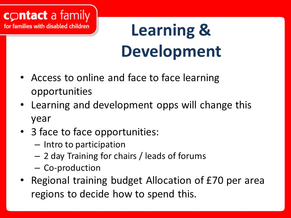 Learning & Development Access to online and face to face learning opportunities Learning and development opps will change this year 3 face to face opportunities: – Intro to participation – 2 day Training for chairs / leads of forums – Co-production Regional training budget Allocation of £70 per area regions to decide how to spend this.