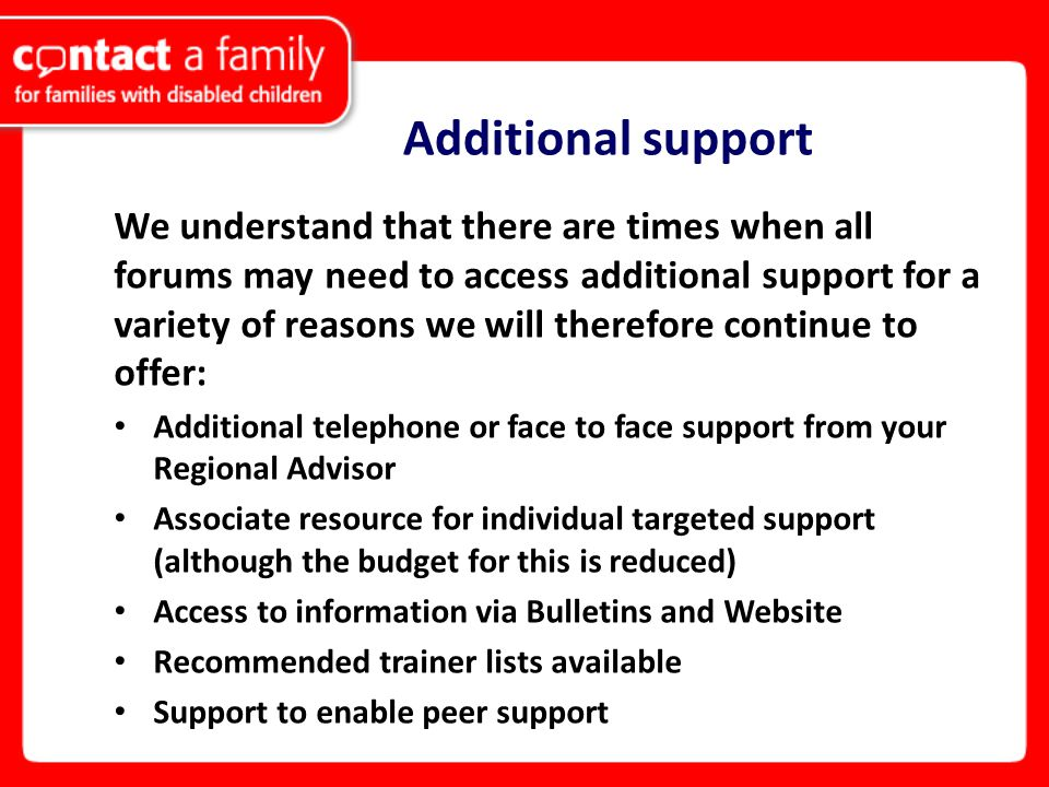 Additional support We understand that there are times when all forums may need to access additional support for a variety of reasons we will therefore continue to offer: Additional telephone or face to face support from your Regional Advisor Associate resource for individual targeted support (although the budget for this is reduced) Access to information via Bulletins and Website Recommended trainer lists available Support to enable peer support