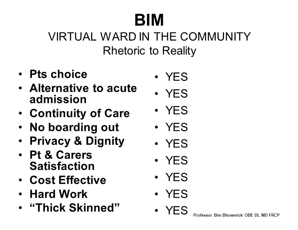BIM VIRTUAL WARD IN THE COMMUNITY Rhetoric to Reality Pts choice Alternative to acute admission Continuity of Care No boarding out Privacy & Dignity Pt & Carers Satisfaction Cost Effective Hard Work Thick Skinned YES Professor Bim Bhowmick OBE DL MD FRCP