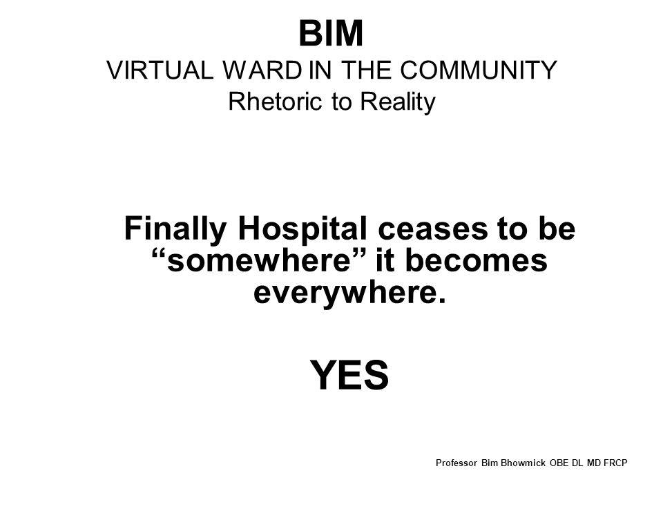 BIM VIRTUAL WARD IN THE COMMUNITY Rhetoric to Reality Finally Hospital ceases to be somewhere it becomes everywhere.