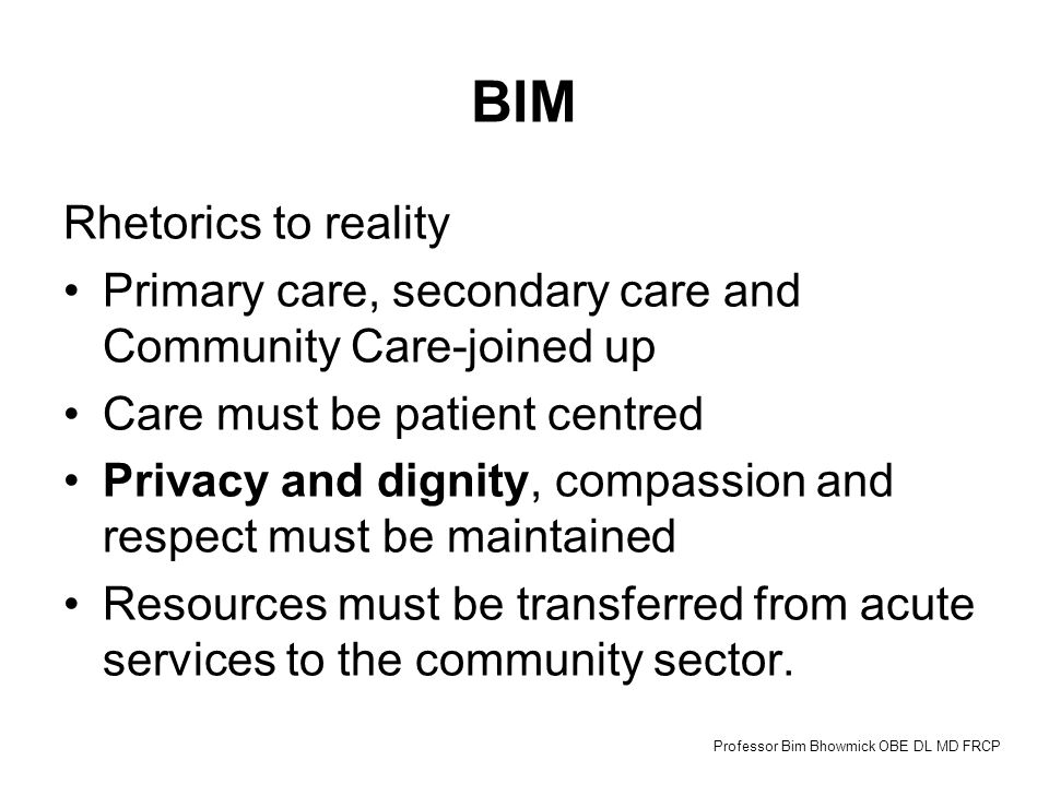 BIM Rhetorics to reality Primary care, secondary care and Community Care-joined up Care must be patient centred Privacy and dignity, compassion and respect must be maintained Resources must be transferred from acute services to the community sector.