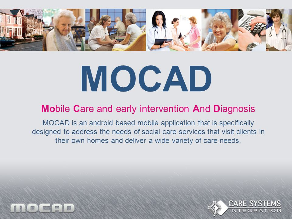 MOCAD Mobile Care and early intervention And Diagnosis MOCAD is an android based mobile application that is specifically designed to address the needs of social care services that visit clients in their own homes and deliver a wide variety of care needs.