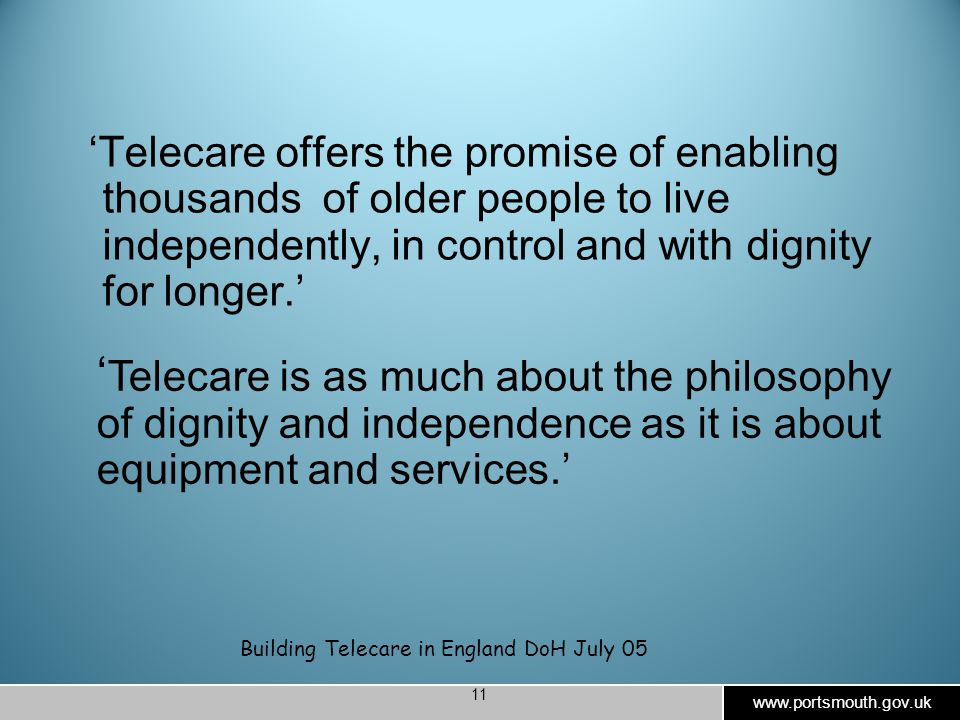 www.portsmouth.gov.uk 11 'Telecare offers the promise of enabling thousands of older people to live independently, in control and with dignity for longer.' Building Telecare in England DoH July 05 ' Telecare is as much about the philosophy of dignity and independence as it is about equipment and services.'