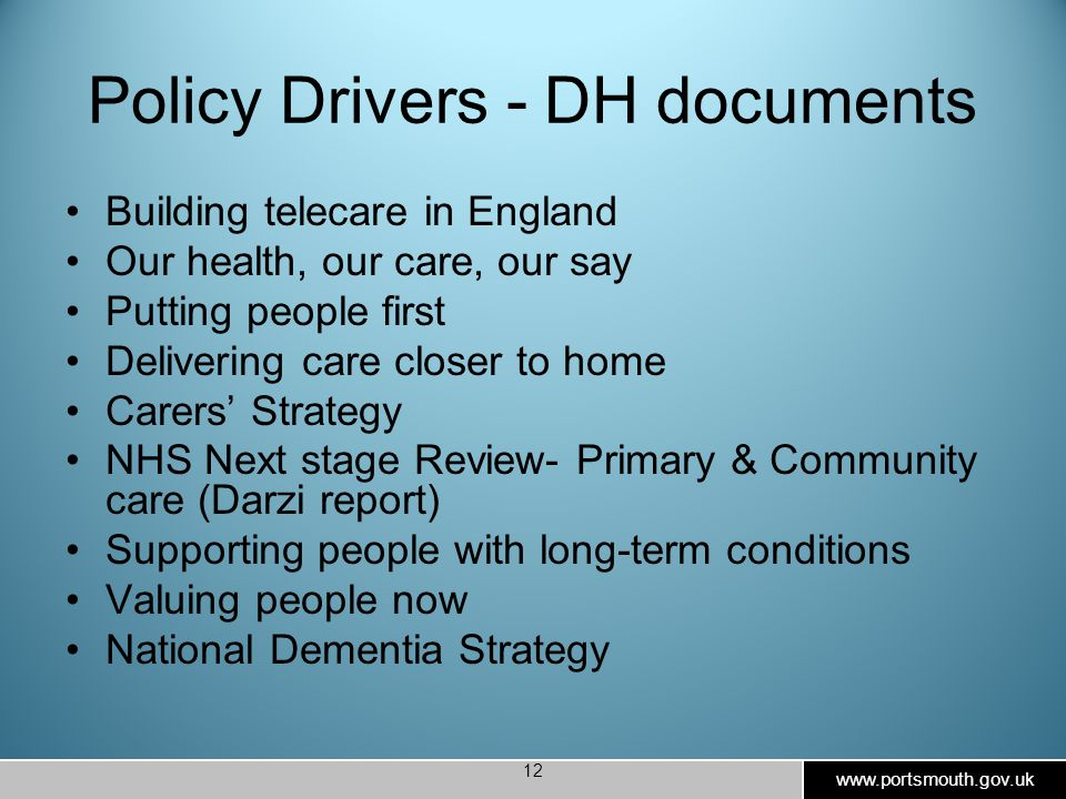 www.portsmouth.gov.uk 12 Policy Drivers - DH documents Building telecare in England Our health, our care, our say Putting people first Delivering care closer to home Carers' Strategy NHS Next stage Review- Primary & Community care (Darzi report) Supporting people with long-term conditions Valuing people now National Dementia Strategy