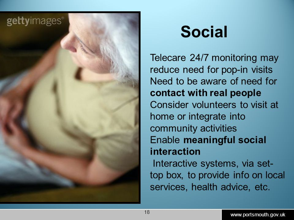 www.portsmouth.gov.uk 18 Social Telecare 24/7 monitoring may reduce need for pop-in visits Need to be aware of need for contact with real people Consider volunteers to visit at home or integrate into community activities Enable meaningful social interaction Interactive systems, via set- top box, to provide info on local services, health advice, etc.