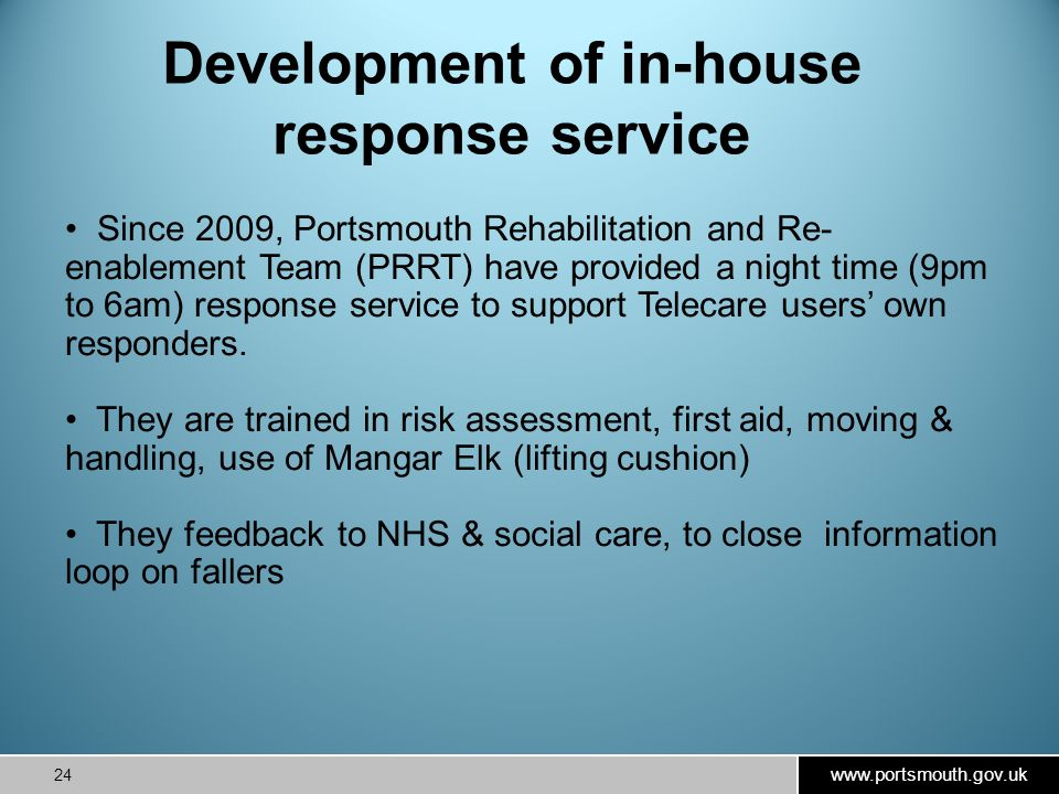 www.portsmouth.gov.uk 24 Development of in-house response service Since 2009, Portsmouth Rehabilitation and Re- enablement Team (PRRT) have provided a night time (9pm to 6am) response service to support Telecare users' own responders.