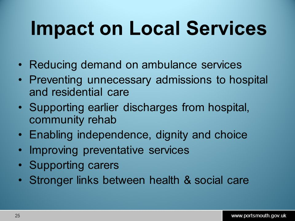 www.portsmouth.gov.uk 25 Impact on Local Services Reducing demand on ambulance services Preventing unnecessary admissions to hospital and residential care Supporting earlier discharges from hospital, community rehab Enabling independence, dignity and choice Improving preventative services Supporting carers Stronger links between health & social care