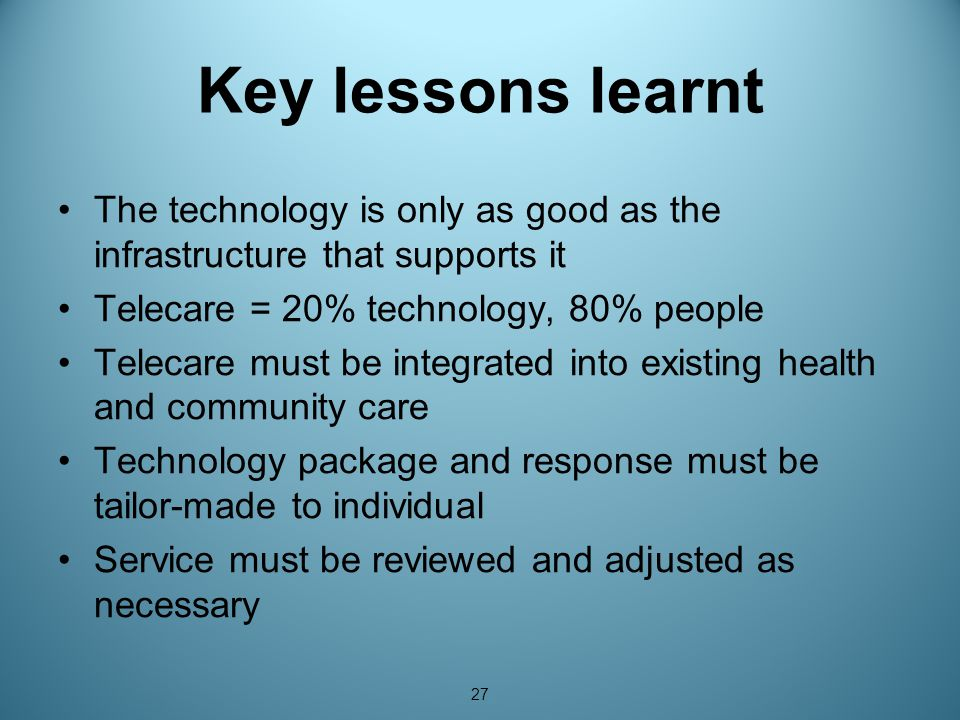 27 Key lessons learnt The technology is only as good as the infrastructure that supports it Telecare = 20% technology, 80% people Telecare must be integrated into existing health and community care Technology package and response must be tailor-made to individual Service must be reviewed and adjusted as necessary