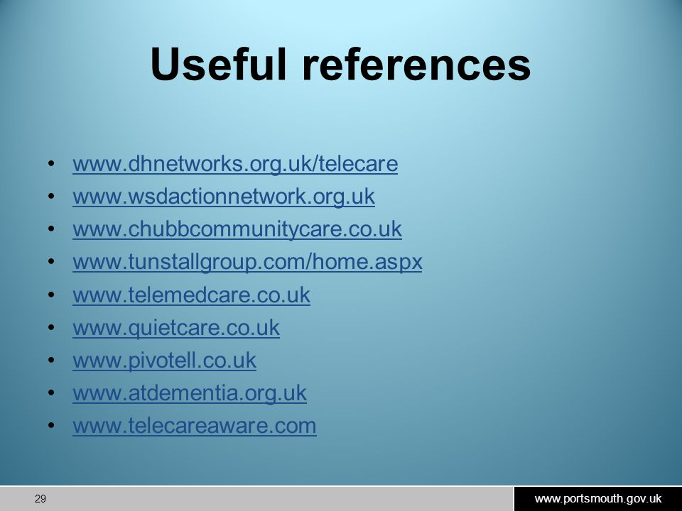www.portsmouth.gov.uk 29 Useful references www.dhnetworks.org.uk/telecare www.wsdactionnetwork.org.uk www.chubbcommunitycare.co.uk www.tunstallgroup.com/home.aspx www.telemedcare.co.uk www.quietcare.co.uk www.pivotell.co.uk www.atdementia.org.uk www.telecareaware.com