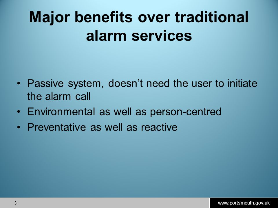 www.portsmouth.gov.uk 3 Major benefits over traditional alarm services Passive system, doesn't need the user to initiate the alarm call Environmental as well as person-centred Preventative as well as reactive