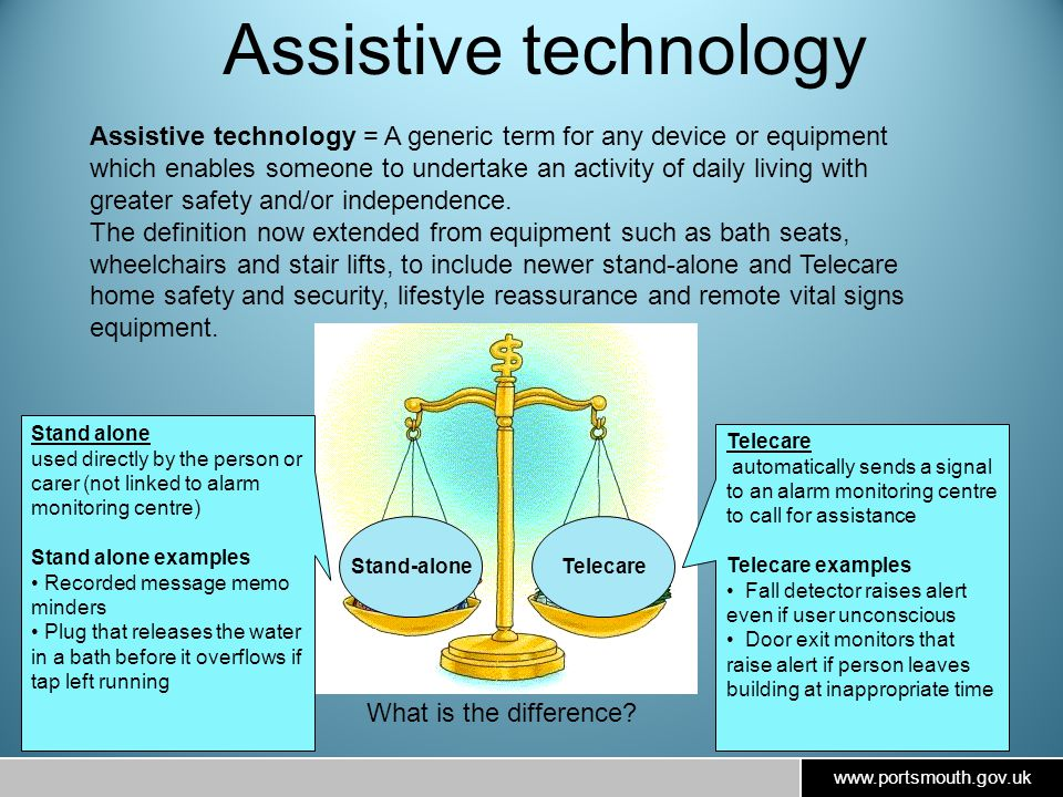 www.portsmouth.gov.uk Assistive technology = A generic term for any device or equipment which enables someone to undertake an activity of daily living with greater safety and/or independence.