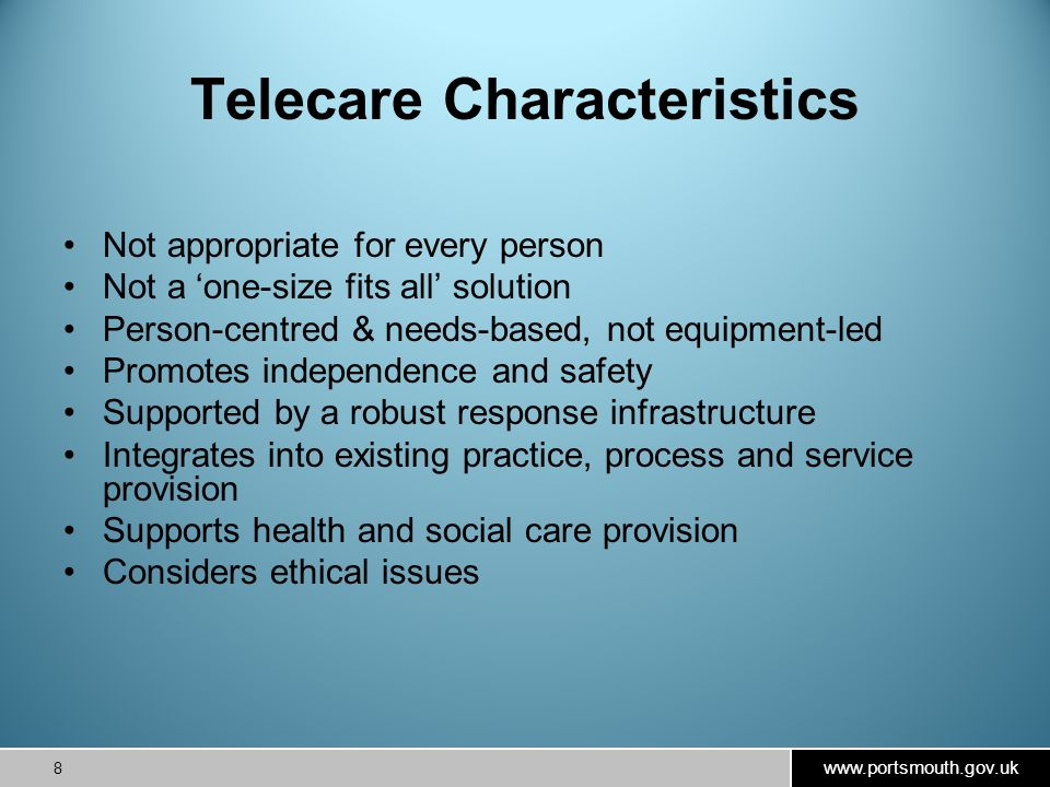 www.portsmouth.gov.uk 8 Telecare Characteristics Not appropriate for every person Not a 'one-size fits all' solution Person-centred & needs-based, not equipment-led Promotes independence and safety Supported by a robust response infrastructure Integrates into existing practice, process and service provision Supports health and social care provision Considers ethical issues