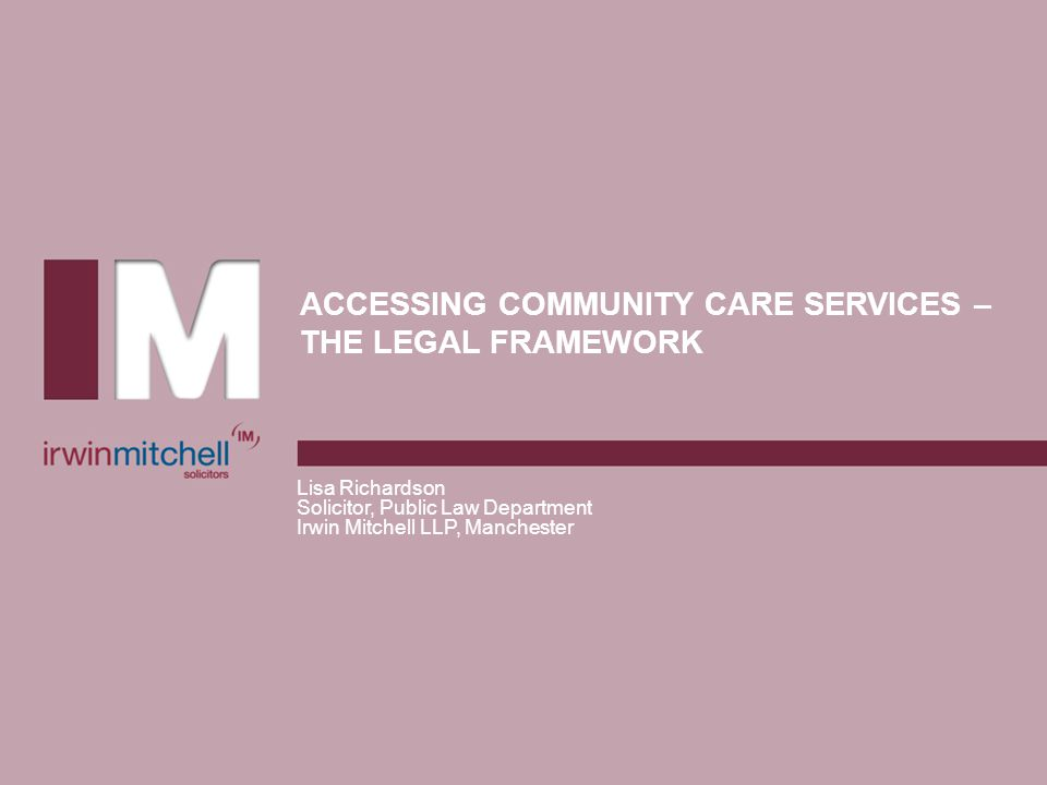 ACCESSING COMMUNITY CARE SERVICES – THE LEGAL FRAMEWORK Lisa Richardson Solicitor, Public Law Department Irwin Mitchell LLP, Manchester