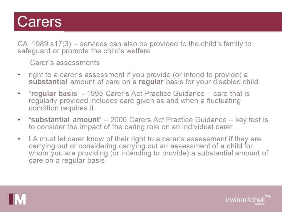 Carers CA 1989 s17(3) – services can also be provided to the child's family to safeguard or promote the child's welfare Carer's assessments right to a carer's assessment if you provide (or intend to provide) a substantial amount of care on a regular basis for your disabled child.