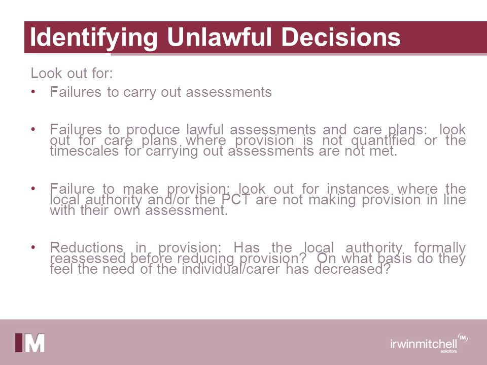 Identifying Unlawful Decisions Look out for: Failures to carry out assessments Failures to produce lawful assessments and care plans: look out for care plans where provision is not quantified or the timescales for carrying out assessments are not met.