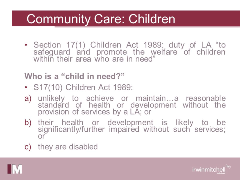 Section 17(1) Children Act 1989: duty of LA to safeguard and promote the welfare of children within their area who are in need Who is a child in need S17(10) Children Act 1989: a)unlikely to achieve or maintain…a reasonable standard of health or development without the provision of services by a LA; or b)their health or development is likely to be significantly/further impaired without such services; or c)they are disabled Community Care: Children