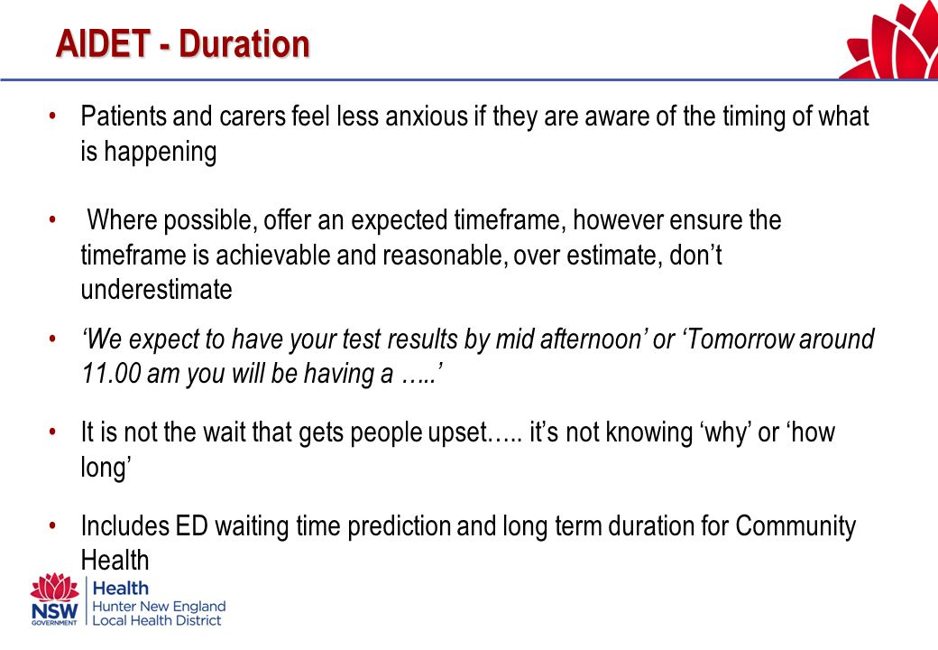 AIDET - Duration Patients and carers feel less anxious if they are aware of the timing of what is happening Where possible, offer an expected timeframe, however ensure the timeframe is achievable and reasonable, over estimate, don't underestimate 'We expect to have your test results by mid afternoon' or 'Tomorrow around 11.00 am you will be having a …..' It is not the wait that gets people upset…..