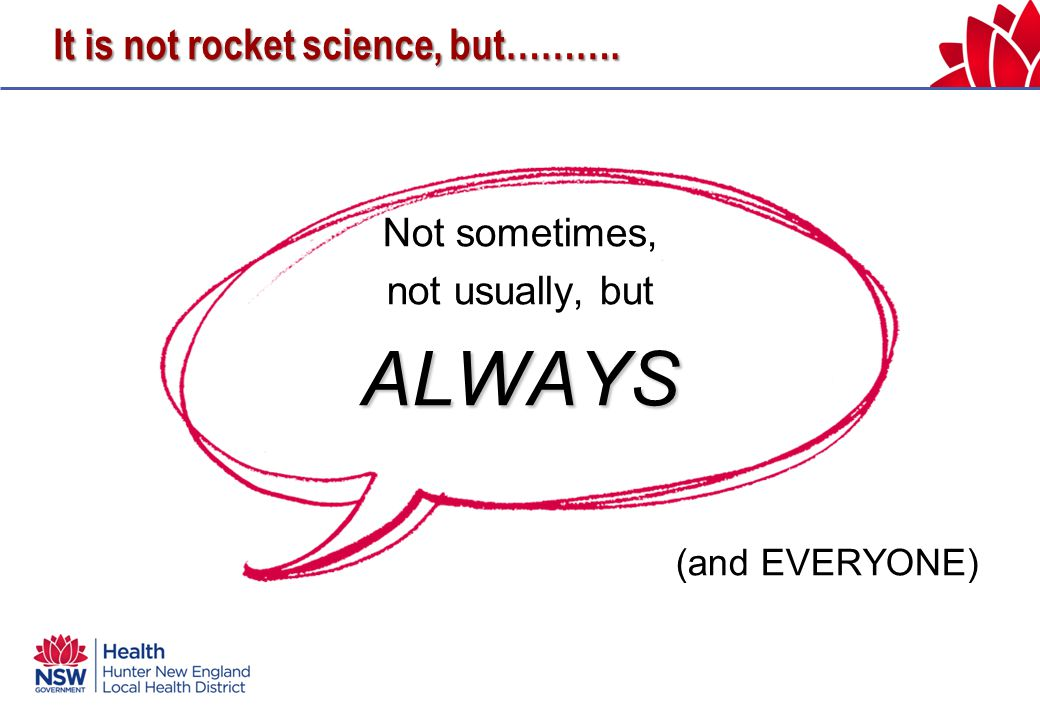 It is not rocket science, but………. Not sometimes, not usually, butALWAYS (and EVERYONE)