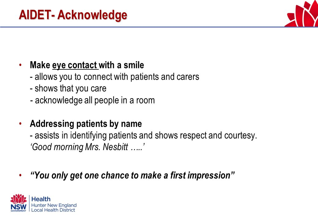 AIDET- Acknowledge Make eye contact with a smile - allows you to connect with patients and carers - shows that you care - acknowledge all people in a room Addressing patients by name - assists in identifying patients and shows respect and courtesy.