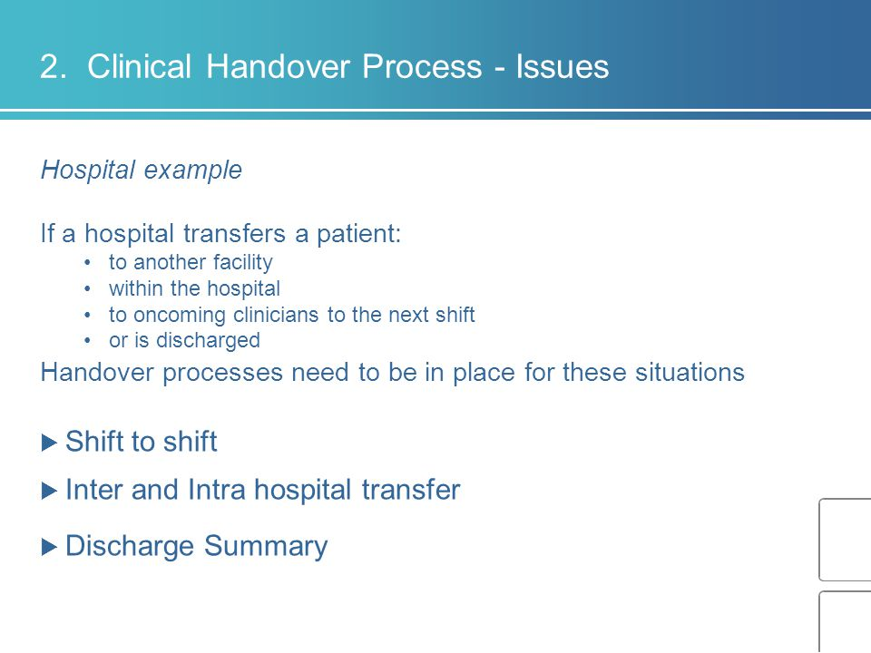 2. Clinical Handover Process - Issues Hospital example If a hospital transfers a patient: to another facility within the hospital to oncoming clinicia