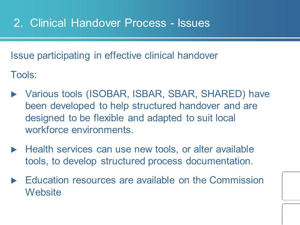 2. Clinical Handover Process - Issues Issue participating in effective clinical handover Tools:  Various tools (ISOBAR, ISBAR, SBAR, SHARED) have bee