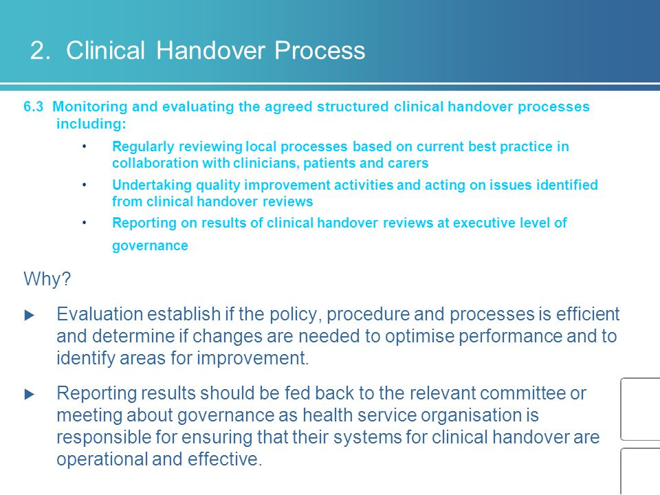 6.3 Monitoring and evaluating the agreed structured clinical handover processes including: Regularly reviewing local processes based on current best practice in collaboration with clinicians, patients and carers Undertaking quality improvement activities and acting on issues identified from clinical handover reviews Reporting on results of clinical handover reviews at executive level of governance Why.