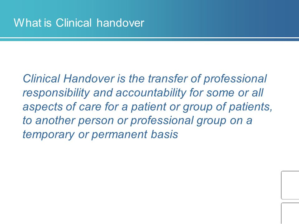 What is Clinical handover Clinical Handover is the transfer of professional responsibility and accountability for some or all aspects of care for a patient or group of patients, to another person or professional group on a temporary or permanent basis