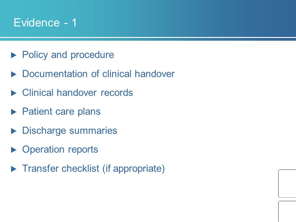 Evidence - 1  Policy and procedure  Documentation of clinical handover  Clinical handover records  Patient care plans  Discharge summaries  Operation reports  Transfer checklist (if appropriate)