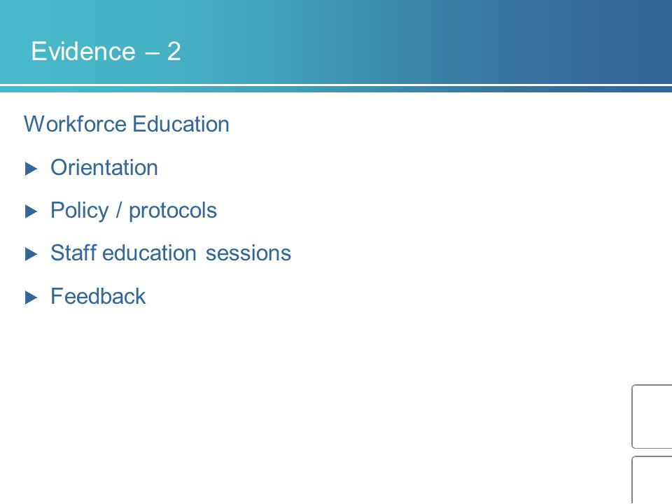 Evidence – 2 Workforce Education  Orientation  Policy / protocols  Staff education sessions  Feedback