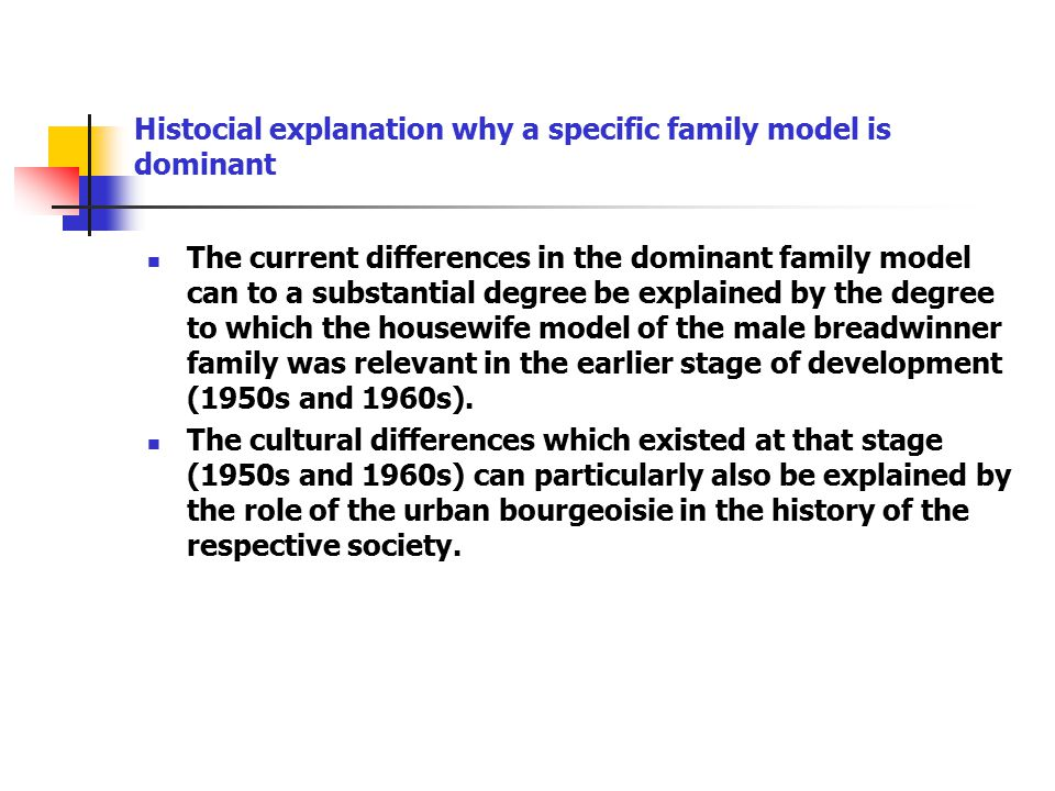 The current differences in the dominant family model can to a substantial degree be explained by the degree to which the housewife model of the male breadwinner family was relevant in the earlier stage of development (1950s and 1960s).