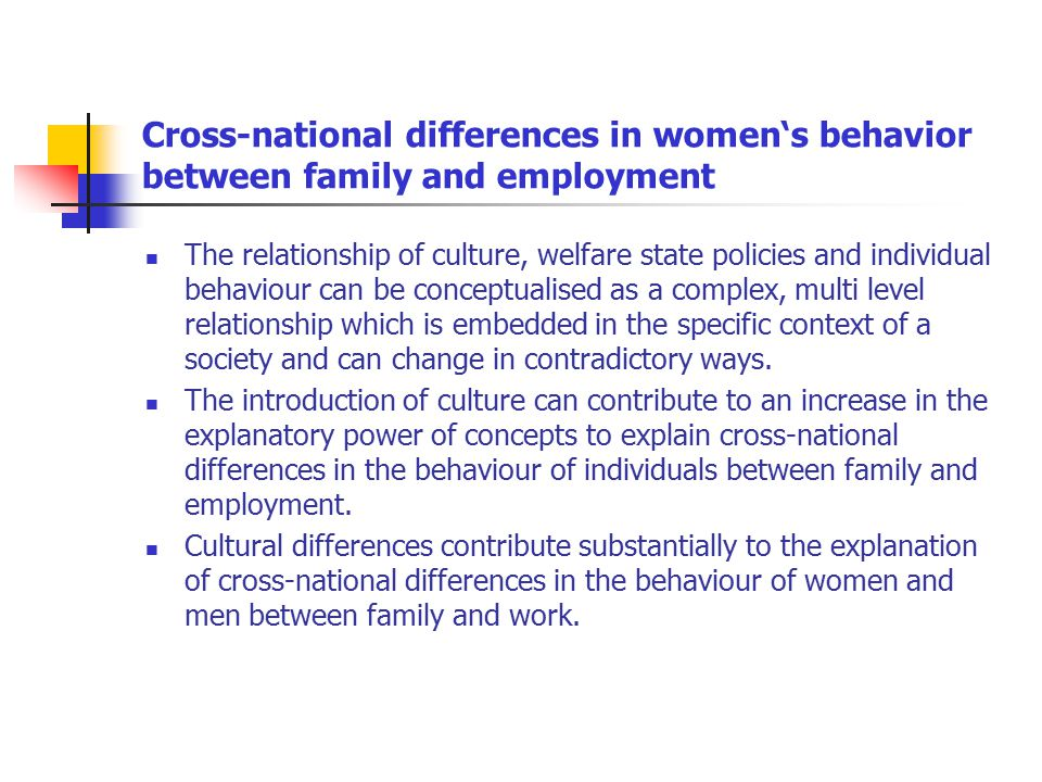 Cross-national differences in women's behavior between family and employment The relationship of culture, welfare state policies and individual behaviour can be conceptualised as a complex, multi level relationship which is embedded in the specific context of a society and can change in contradictory ways.