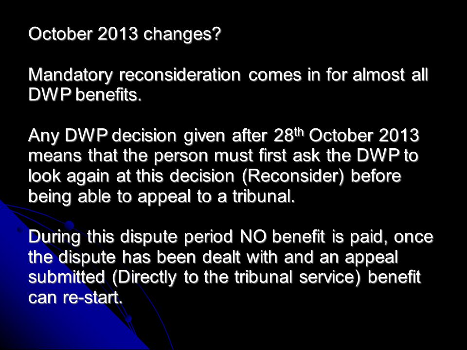 October 2013 changes.Mandatory reconsideration comes in for almost all DWP benefits.