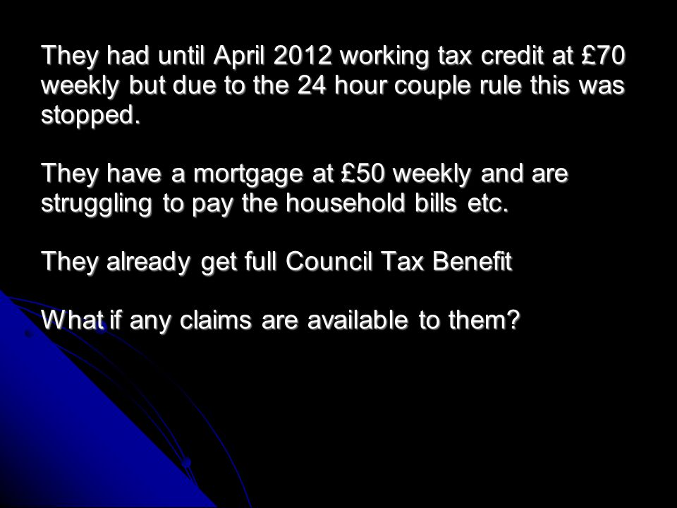 Couple with 2 children under 10 Husband works 18 hours at £130 weekly Partner has no income at all, she recently got awarded DLA Low Care (£21) They also have Child Tax Credit at £110 and Child Benefit at £33.70