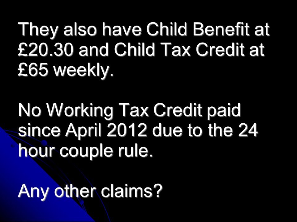 Couple with one disabled child under 16, the child recently got DLA at Middle Rate Care She works 22 hours earning £180 weekly.