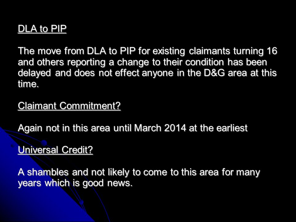 DLA to PIP The move from DLA to PIP for existing claimants turning 16 and others reporting a change to their condition has been delayed and does not effect anyone in the D&G area at this time.