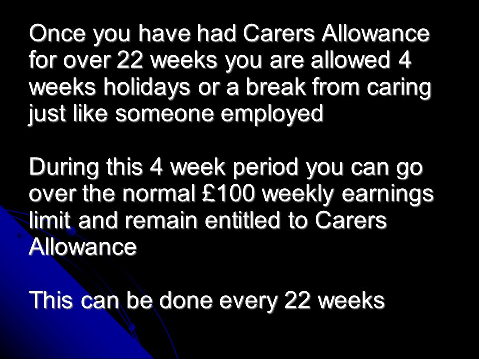 This person has a severely disabled child with DLA and has had Carers Allowance at £59.75 weekly for the past two years She also works 12 hours weekly earning £98 so is just below the Carers earnings limit at £100, her partner works full-time.