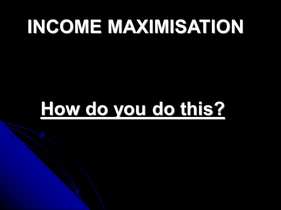 INCOME MAXIMISATION What's this all about.