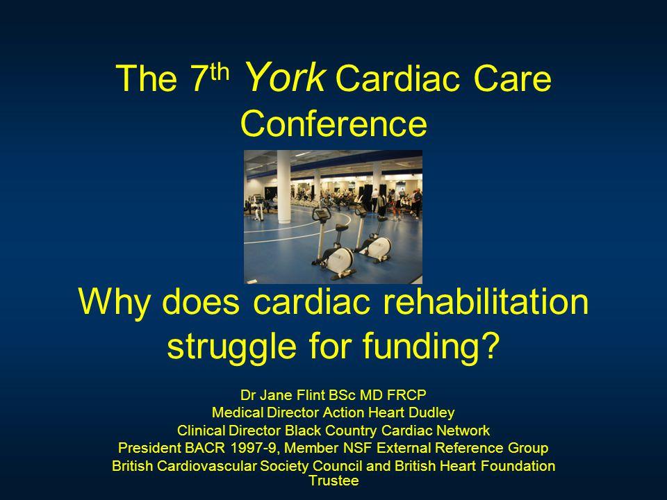 The 7 th York Cardiac Care Conference Why does cardiac rehabilitation struggle for funding.