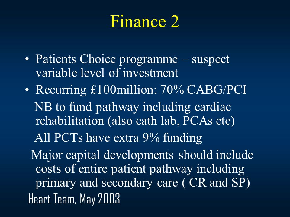 Finance 2 Patients Choice programme – suspect variable level of investment Recurring £100million: 70% CABG/PCI NB to fund pathway including cardiac rehabilitation (also cath lab, PCAs etc) All PCTs have extra 9% funding Major capital developments should include costs of entire patient pathway including primary and secondary care ( CR and SP) Heart Team, May 2003