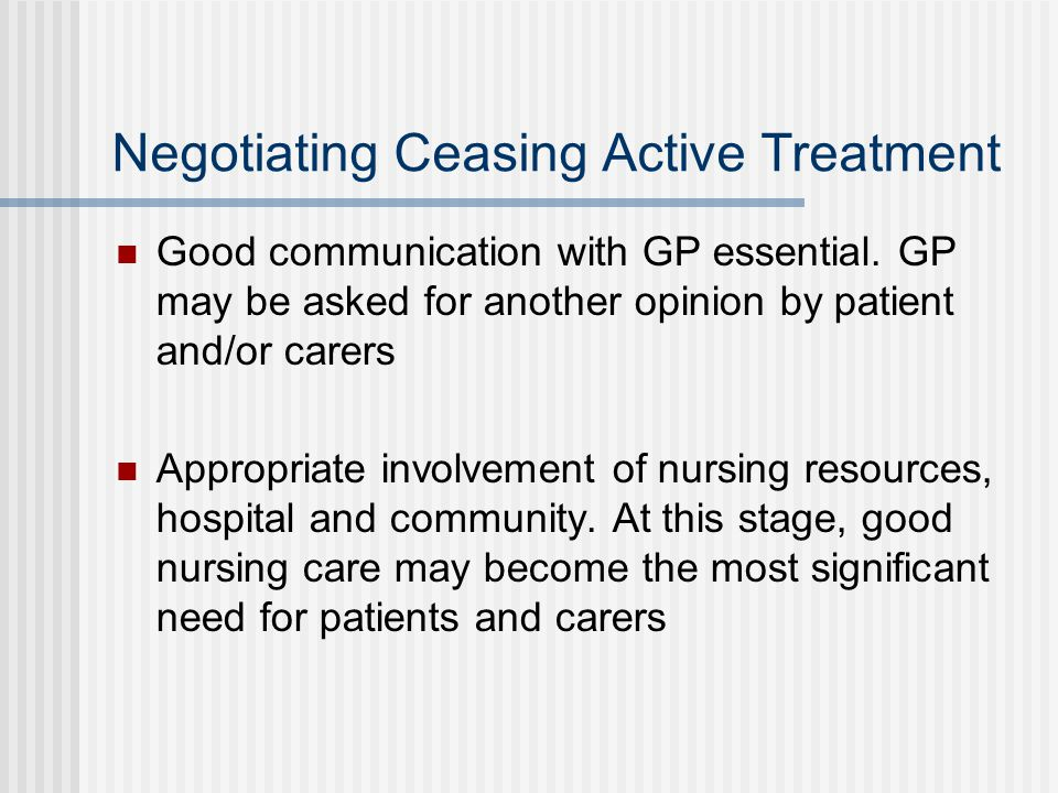 Negotiating Ceasing Active Treatment Good communication with GP essential. GP may be asked for another opinion by patient and/or carers Appropriate in